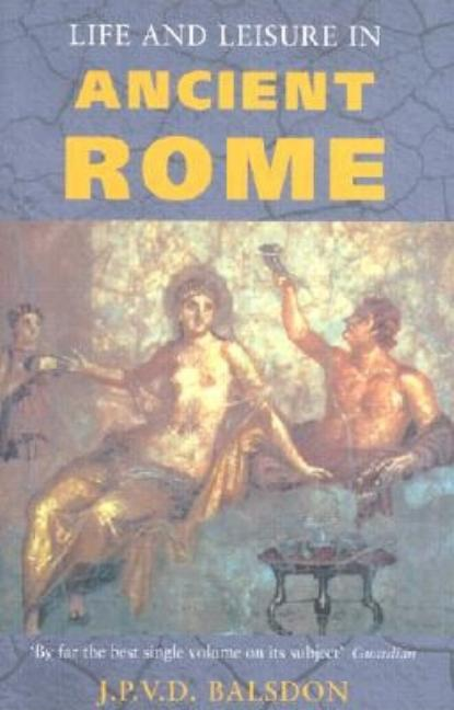 Life and Leisure in Ancient Rome. J. P. V. D. BALSDON