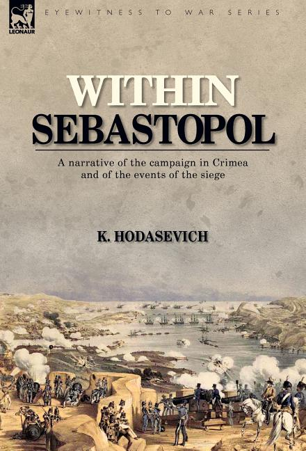 Within Sebastopol: A Narrative of the Campaign in the Crimea, and of the Events of the Siege. K. HODASEVICH.