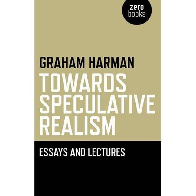 Towards Speculative Realism: Essays and Lectures. Graham Harman