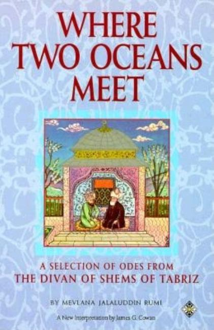 Where Two Oceans Meet: A Selection of Odes from the Divan of Shems of Tabriz. Mevlana Jalaluddin Rumi.