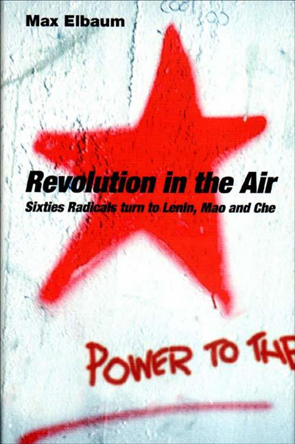 Revolution in the Air: Sixties Radicals turn to Lenin, Mao and Che. Max Elbaum
