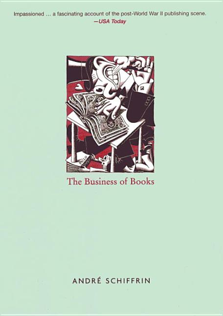 The Business of Books: How the International Conglomerates Took Over Publishing and Changed the Way We Read. André Schiffrin.