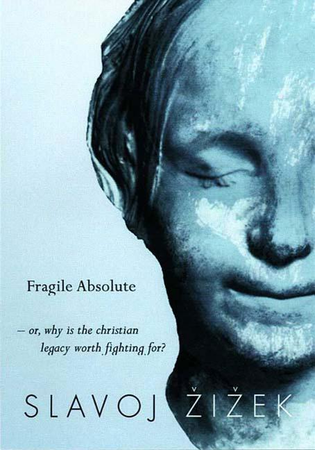The Fragile Absolute: Or, Why the Christian Legacy is Worth Fighting For. Slavoj Zizek
