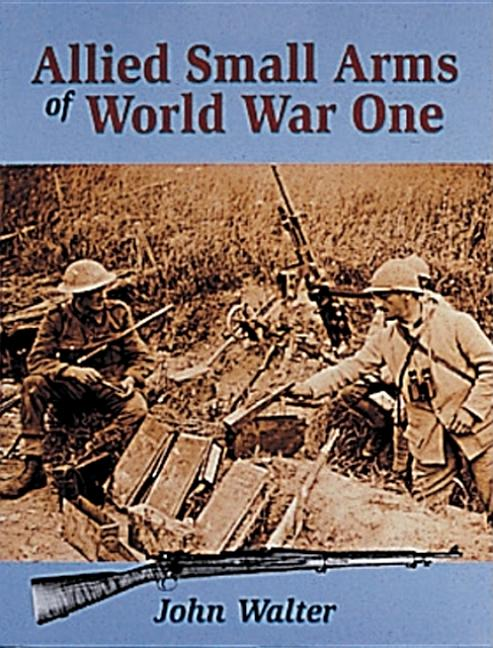 Allied Small Arms of World War One. John Walter