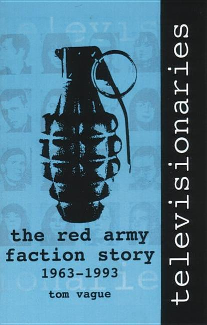 Televisionaries: The Red Army Faction Story, 1963-1993. Tom Vague.