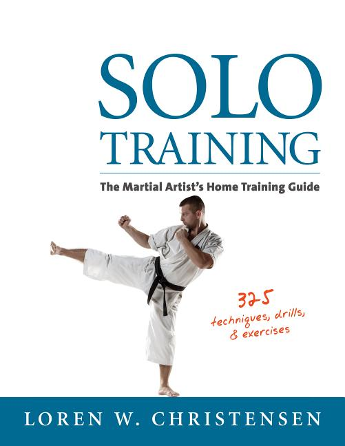 Solo Training: The Martial Artist's Guide to Training Alone. Loren W. Christensen