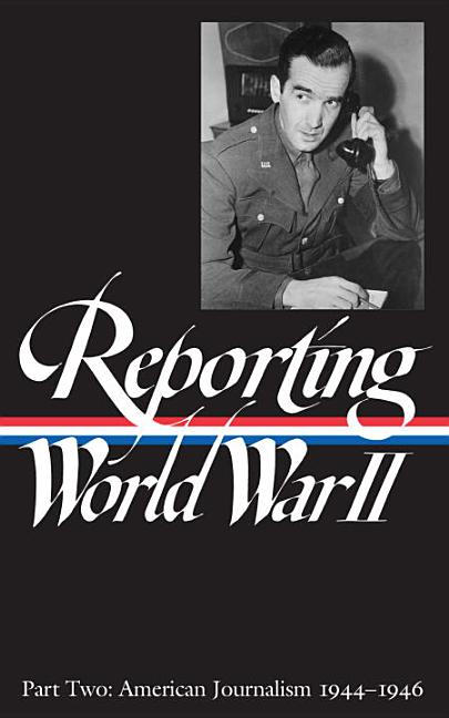 Reporting World War II: Part Two : American Journalism 1944-1946. SAMUEL HYNES, ANNE MATTHEWS, NANCY CALDWELL SOREL, ROGER J. SPILLER.