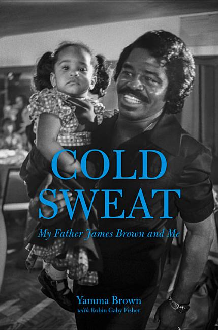Cold Sweat: My Father James Brown and Me. Robin Gaby Fisher Yamma Brown