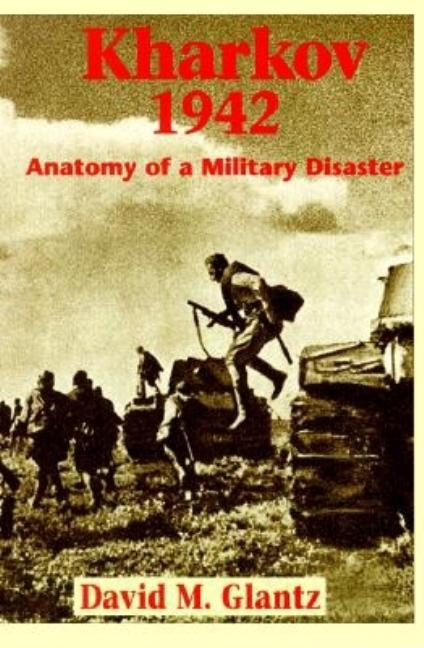 Kharkov 1942 : Anatomy of a Military Disaster. DAVID M. GLANTZ