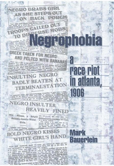 Negrophobia : A Race Riot in Atlanta, 1906. MARK BAUERLEIN