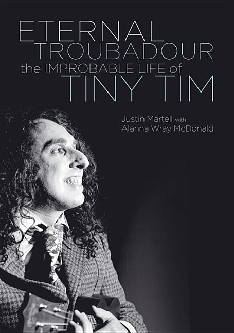Eternal Troubadour: The Improbable Life Of Tiny Tim. Justin Martell.