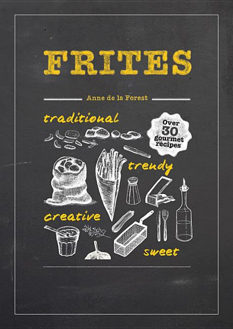 Frites: Over 30 Gourmet Recipes. Anne De La Forest