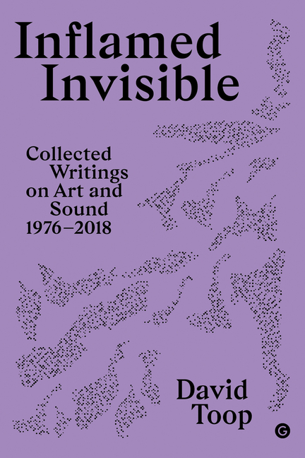 Inflamed Invisible: Collected Writings on Art and Sound, 1976–2018 (Goldsmiths Press / Sonics...