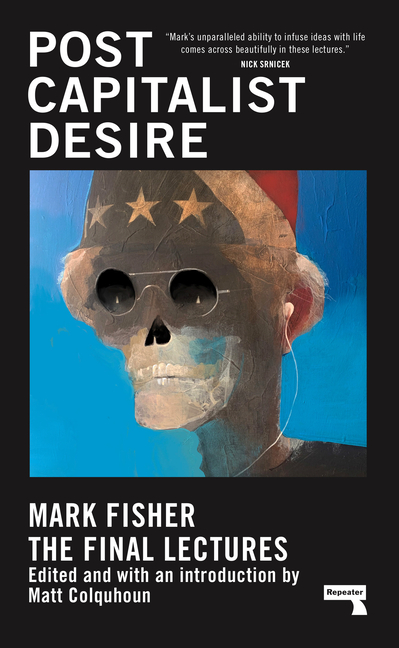 Postcapitalist Desire: The Final Lectures. Mark Fisher