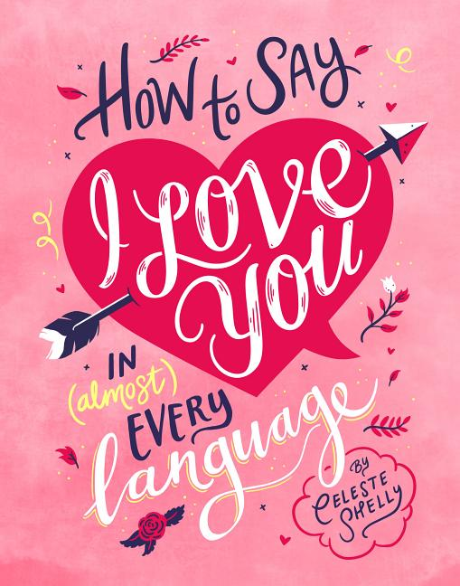 How to Say I Love You in (Almost) Every Language. Shelly Celeste