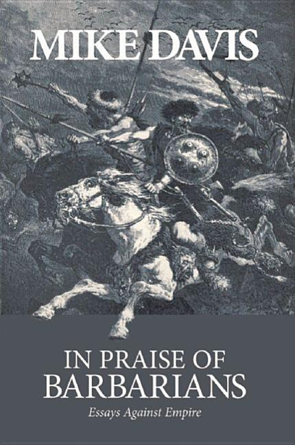 In Praise of Barbarians: Essays Against Empire. MIKE DAVIS