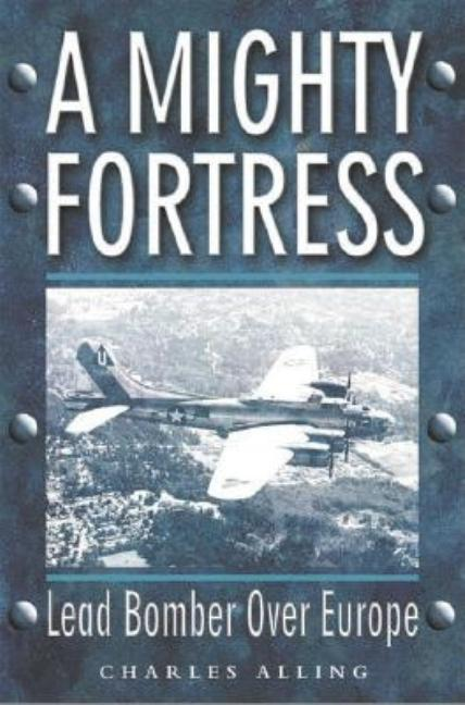 Mighty Fortress: Lead Bomber Over Europe. Chuck Alling.