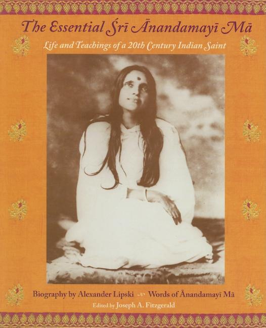 The Essential Sri Anandamayi Ma: Life and Teaching of a 20th Century Indian Saint. Anandamayi Ma