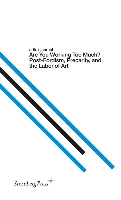 E-Flux Journal: Are You Working Too Much? Post-Fordism, Precarity, and the Labor of Art