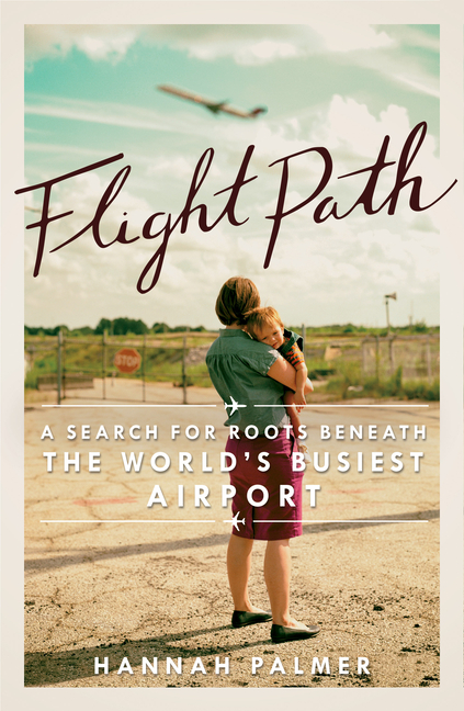 Flight Path: A Search for Roots beneath the World's Busiest Airport. Hannah Palmer.