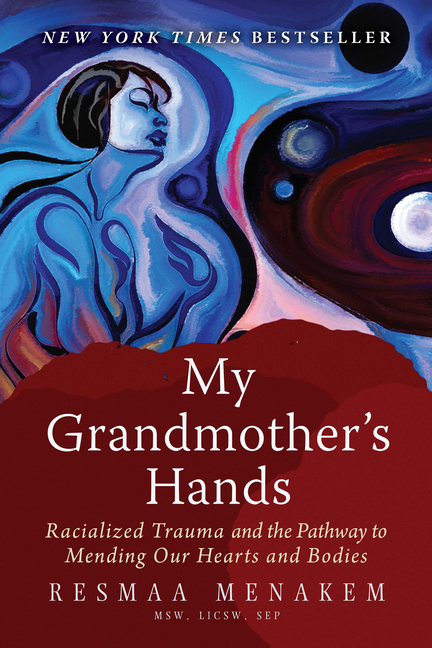 My Grandmother's Hands: Racialized Trauma and the Pathway to Mending Our Hearts and Bodies. Resmaa Menakem.