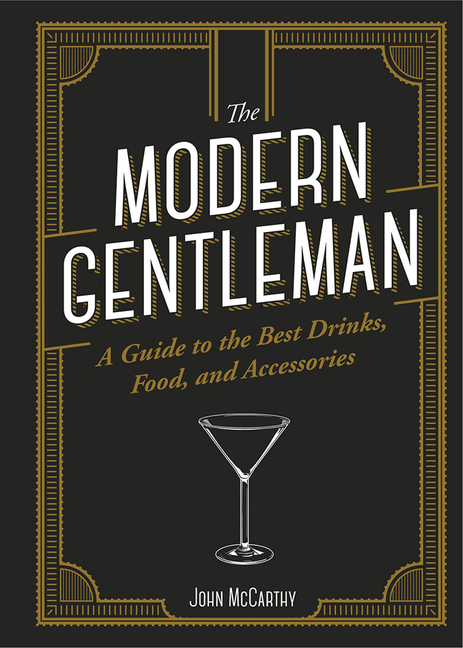 The Modern Gentleman: The Guide to the Best Food, Drinks, and Accessories. John McCarthy