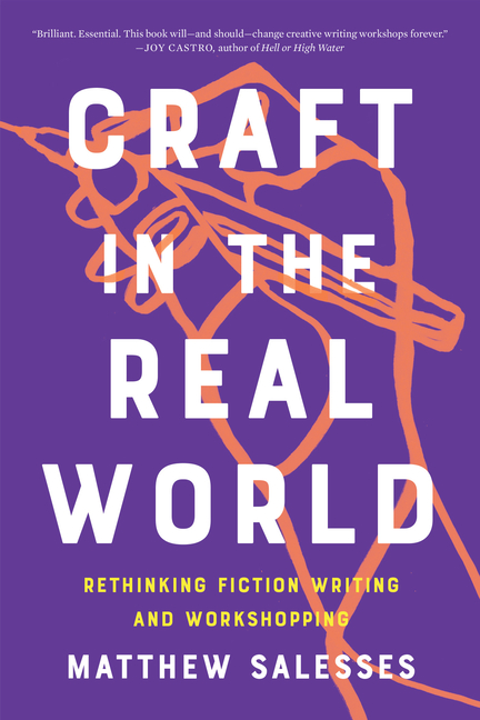 Craft in the Real World: Rethinking Fiction Writing and Workshopping. Matthew Salesses