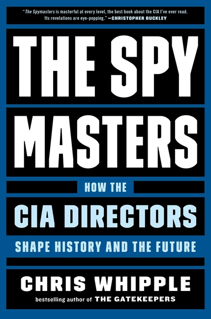 The Spymasters: How the CIA Directors Shape History and the Future. Chris Whipple.