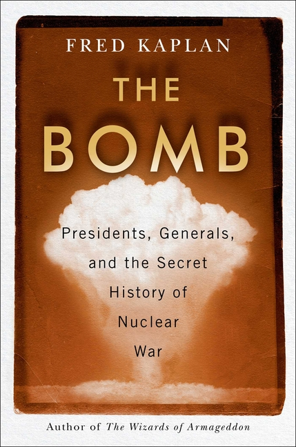 Bomb: Presidents, Generals, and the Secret History of Nuclear War. Fred Kaplan