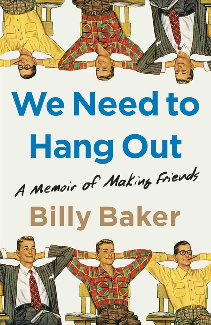 We Need to Hang Out: A Memoir of Making Friends. Billy Baker