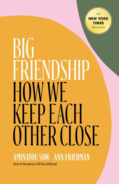 Big Friendship: How We Keep Each Other Close. Aminatou Sow, Ann, Friedman