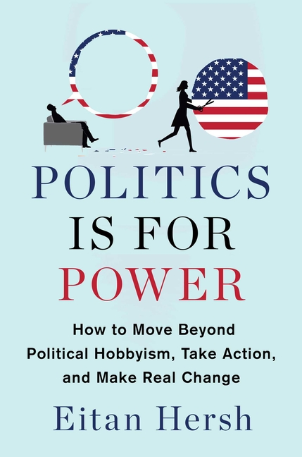 Politics Is for Power: How to Move Beyond Political Hobbyism, Take Action, and Make Real Change....