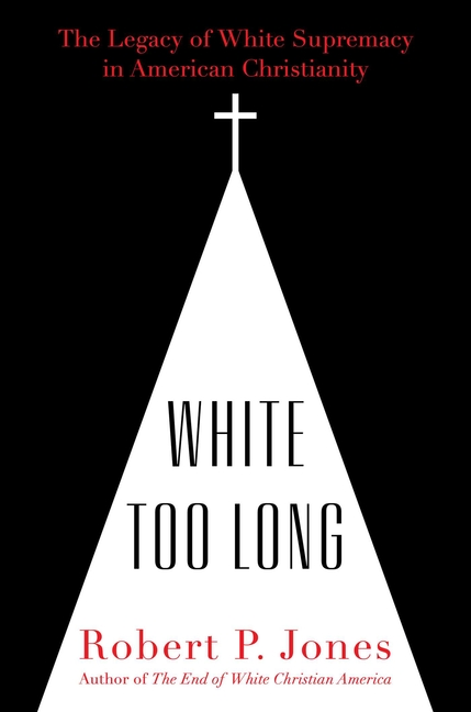 White Too Long: The Legacy of White Supremacy in American Christianity. Robert P. Jones