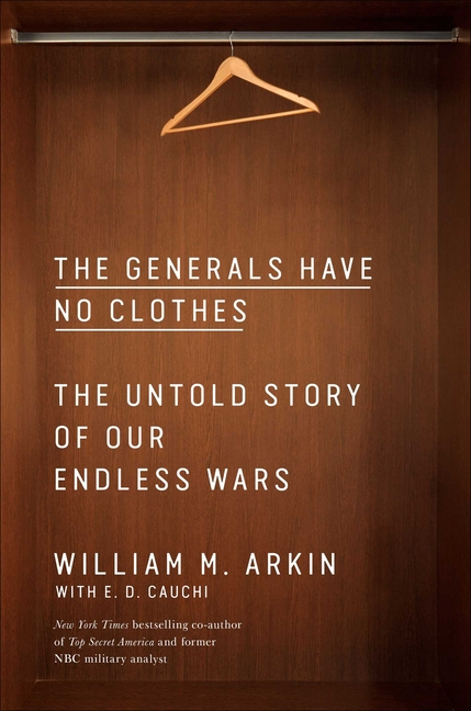The Generals Have No Clothes: The Untold Story of Our Endless Wars. William M. Arkin
