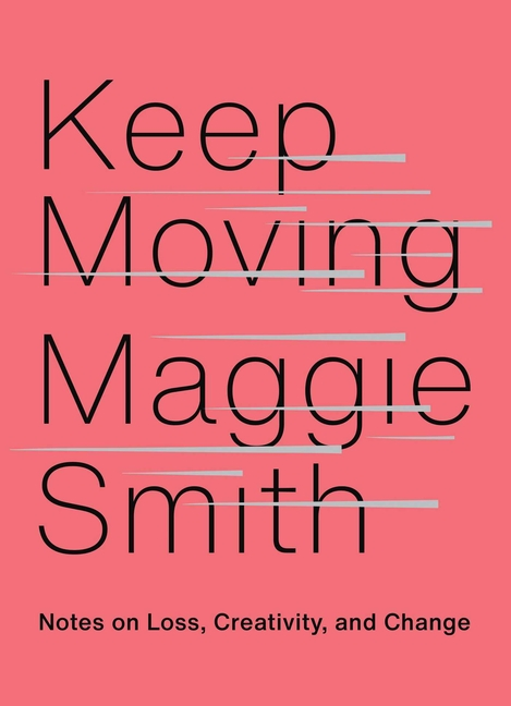 Keep Moving: Notes on Loss, Creativity, and Change. Maggie Smith