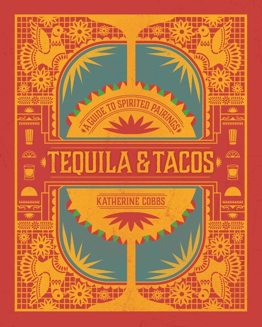 Tequila & Tacos: A Guide to Spirited Pairings. Katherine Cobbs