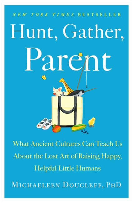 Hunt, Gather, Parent: What Ancient Cultures Can Teach Us About the Lost Art of Raising Happy, Helpful Little Humans. Michaeleen Doucleff.