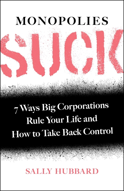 Monopolies Suck: 7 Ways Big Corporations Rule Your Life and How to Take Back Control. Sally Hubbard