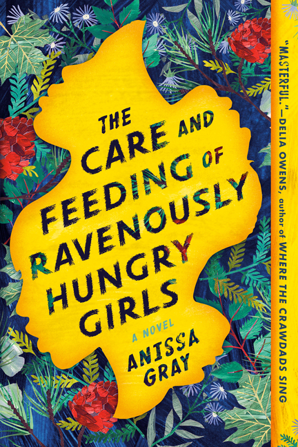 The Care and Feeding of Ravenously Hungry Girls. Anissa Gray