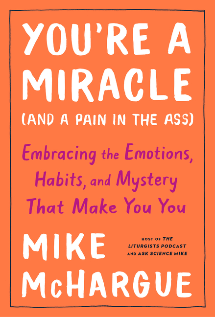 You're a Miracle (and a Pain in the Ass): Embracing the Emotions, Habits, and Mystery That Make...