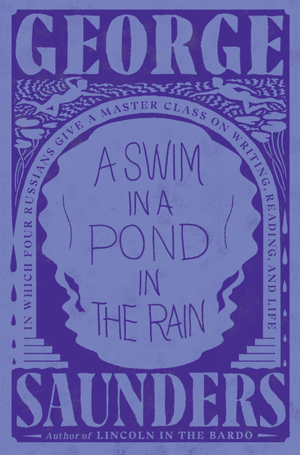 A Swim in a Pond in the Rain: In Which Four Russians Give a Master Class on Writing, Reading, and Life. George Saunders.