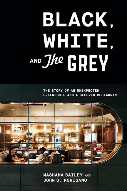 Black, White, and The Grey: The Story of an Unexpected Friendship and a Beloved Restaurant. Mashama Bailey, John O., Morisano.