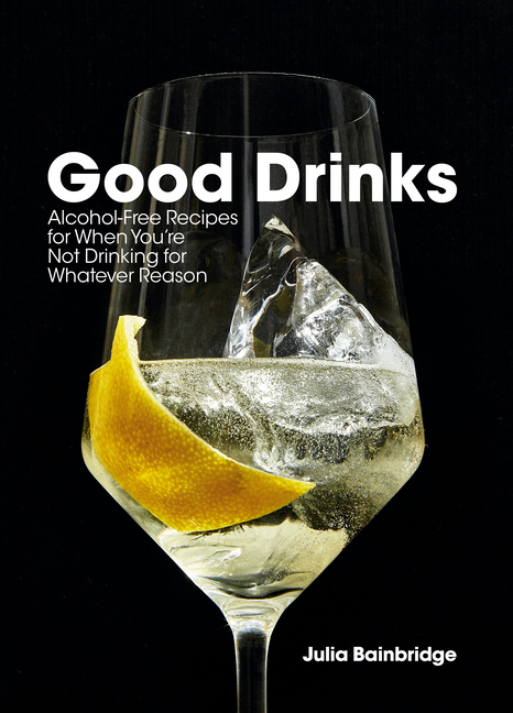 Good Drinks: Alcohol-Free Recipes for When You're Not Drinking for Whatever Reason. Julia Bainbridge