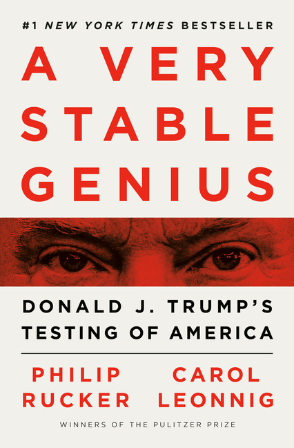 A Very Stable Genius: Donald J. Trump's Testing of America. Carol Leonnig Philip Rucker