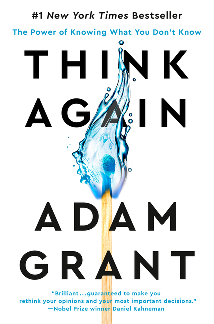 Think Again: The Power of Knowing What You Don't Know. Adam Grant