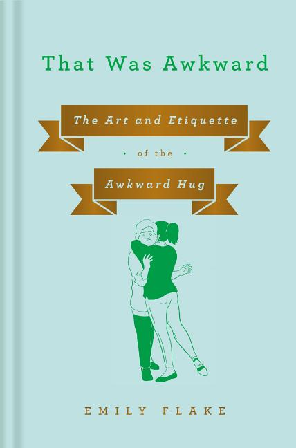 That Was Awkward: The Art and Etiquette of the Awkward Hug. Emily Flake