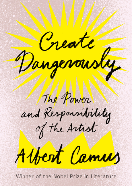Create Dangerously: The Power and Responsibility of the Artist. Albert Camus.