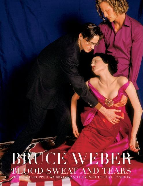 Blood Sweat And Tears: Or How I Stopped Worrying And Learned to Love Fashion. BRUCE WEBER,...