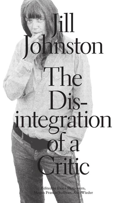 The Disintegration of a Critic (Sternberg Press). Jill Johnston