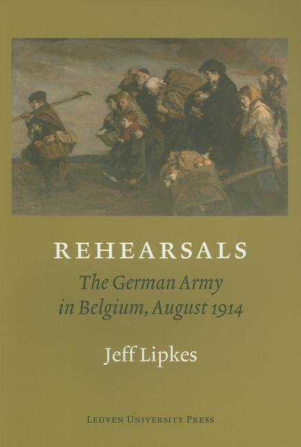 Rehearsals: The German Army in Belgium, August 1914. Jeff Lipkes